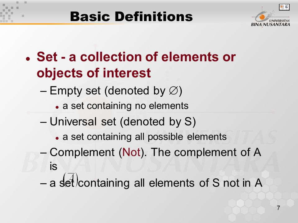 7 Basic Definitions l Set - a collection of elements or objects of interest –Empty set (denoted by  ) l a set containing no elements –Universal set (denoted by S) l a set containing all possible elements –Complement (Not).