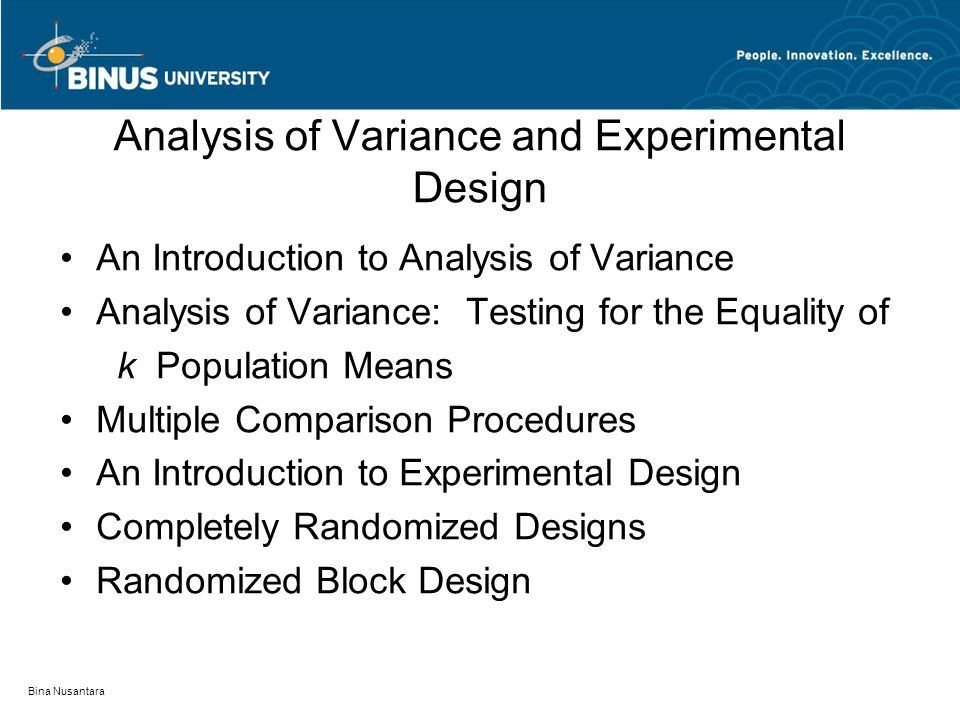 Bina Nusantara Analysis of Variance and Experimental Design An Introduction to Analysis of Variance Analysis of Variance: Testing for the Equality of k Population Means Multiple Comparison Procedures An Introduction to Experimental Design Completely Randomized Designs Randomized Block Design