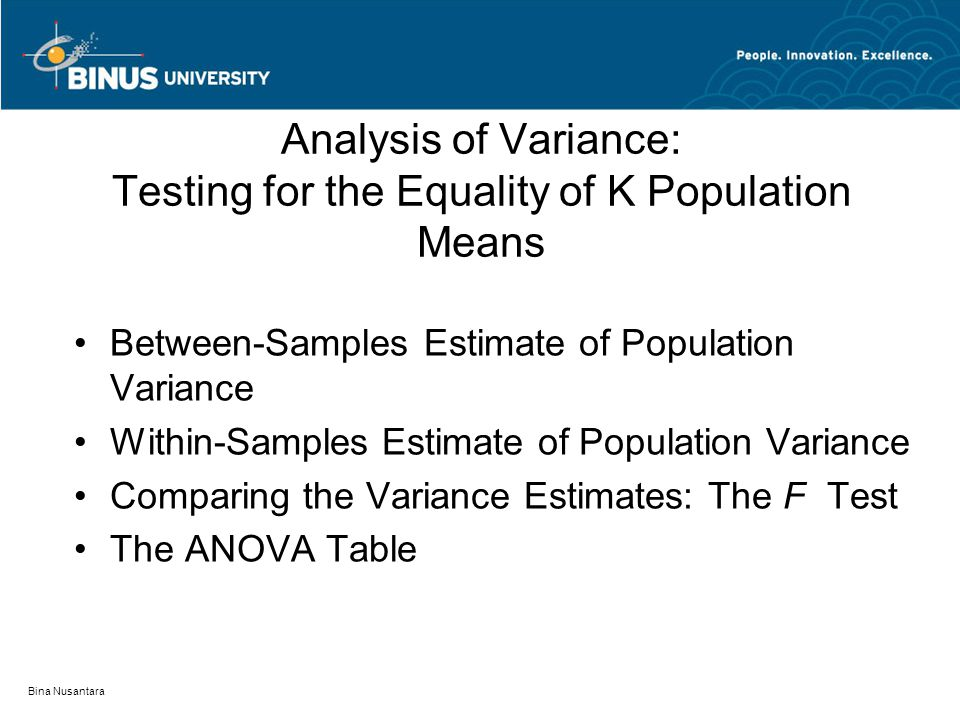 Bina Nusantara Analysis of Variance: Testing for the Equality of K Population Means Between-Samples Estimate of Population Variance Within-Samples Estimate of Population Variance Comparing the Variance Estimates: The F Test The ANOVA Table