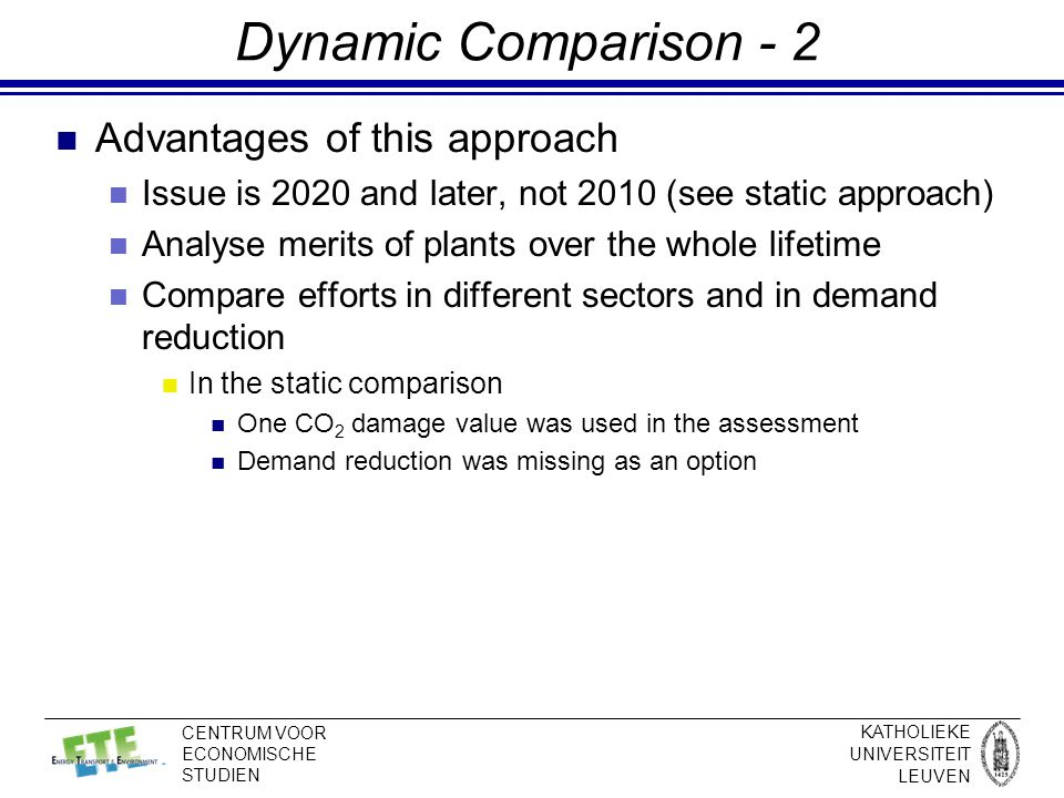 KATHOLIEKE UNIVERSITEIT LEUVEN CENTRUM VOOR ECONOMISCHE STUDIEN Dynamic Comparison - 2 Advantages of this approach Issue is 2020 and later, not 2010 (see static approach) Analyse merits of plants over the whole lifetime Compare efforts in different sectors and in demand reduction In the static comparison One CO 2 damage value was used in the assessment Demand reduction was missing as an option