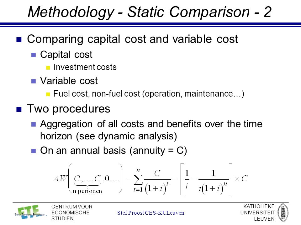 KATHOLIEKE UNIVERSITEIT LEUVEN CENTRUM VOOR ECONOMISCHE STUDIEN Stef Proost CES-KULeuven Methodology - Static Comparison - 2 Comparing capital cost and variable cost Capital cost Investment costs Variable cost Fuel cost, non-fuel cost (operation, maintenance…) Two procedures Aggregation of all costs and benefits over the time horizon (see dynamic analysis) On an annual basis (annuity = C)