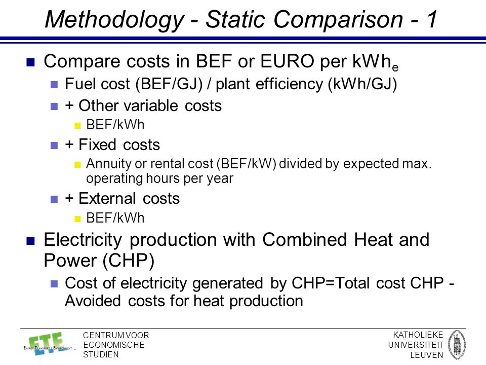 KATHOLIEKE UNIVERSITEIT LEUVEN CENTRUM VOOR ECONOMISCHE STUDIEN Methodology - Static Comparison - 1 Compare costs in BEF or EURO per kWh e Fuel cost (BEF/GJ) / plant efficiency (kWh/GJ) + Other variable costs BEF/kWh + Fixed costs Annuity or rental cost (BEF/kW) divided by expected max.