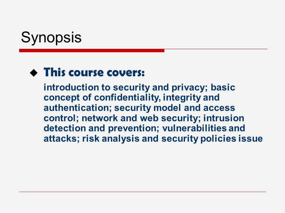 Synopsis  This course covers: introduction to security and privacy; basic concept of confidentiality, integrity and authentication; security model and access control; network and web security; intrusion detection and prevention; vulnerabilities and attacks; risk analysis and security policies issue