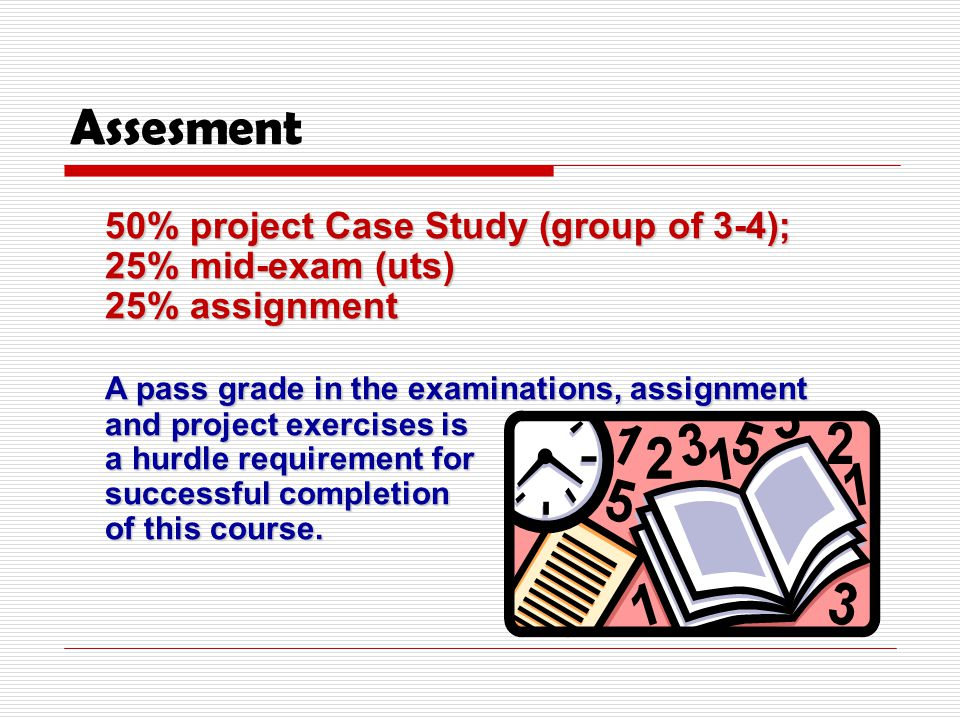 Assesment 50% project Case Study (group of 3-4); 25% mid-exam (uts) 25% assignment A pass grade in the examinations, assignment and project exercises is a hurdle requirement for successful completion of this course.