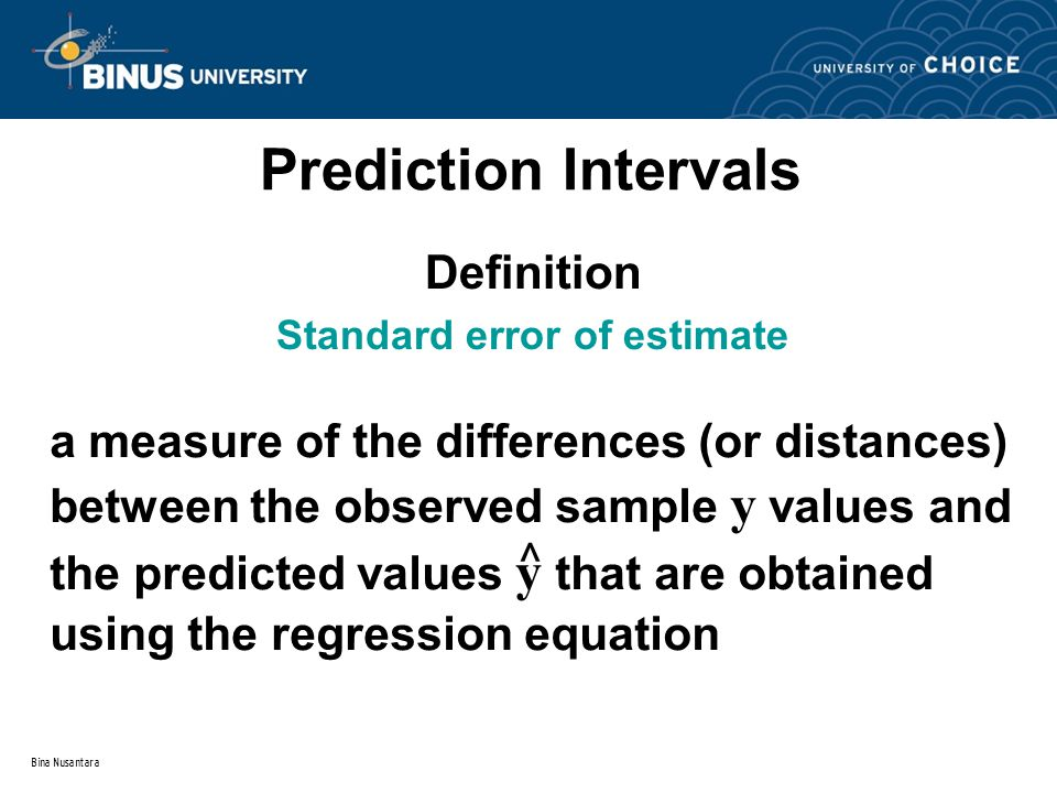 Bina Nusantara a measure of the differences (or distances) between the observed sample y values and the predicted values y that are obtained using the regression equation Prediction Intervals ^ Definition Standard error of estimate