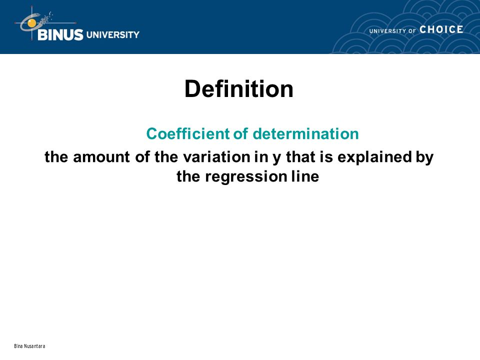 Bina Nusantara Definition Coefficient of determination the amount of the variation in y that is explained by the regression line