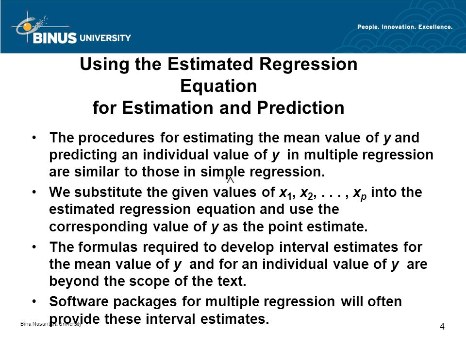 Bina Nusantara University 4 Using the Estimated Regression Equation for Estimation and Prediction The procedures for estimating the mean value of y and predicting an individual value of y in multiple regression are similar to those in simple regression.