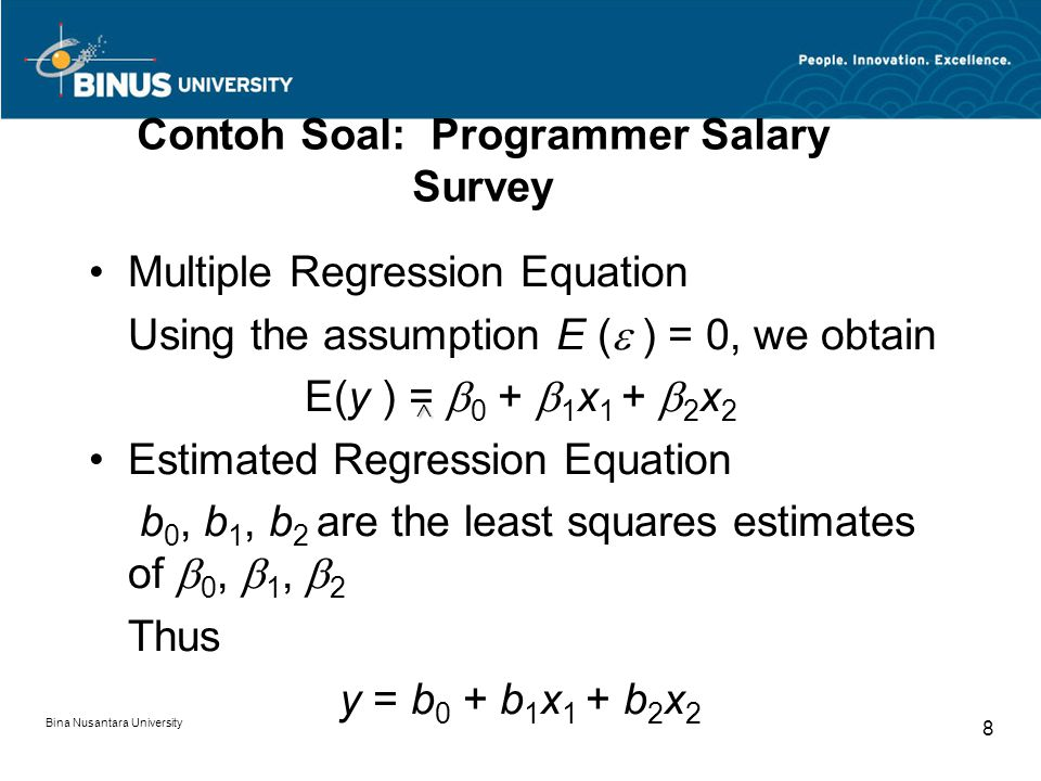 Bina Nusantara University 8 Contoh Soal: Programmer Salary Survey Multiple Regression Equation Using the assumption E (  ) = 0, we obtain E(y ) =  0 +  1 x 1 +  2 x 2 Estimated Regression Equation b 0, b 1, b 2 are the least squares estimates of  0,  1,  2 Thus y = b 0 + b 1 x 1 + b 2 x 2 ^