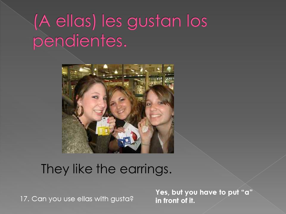 They like the earrings. Yes, but you have to put a in front of it.