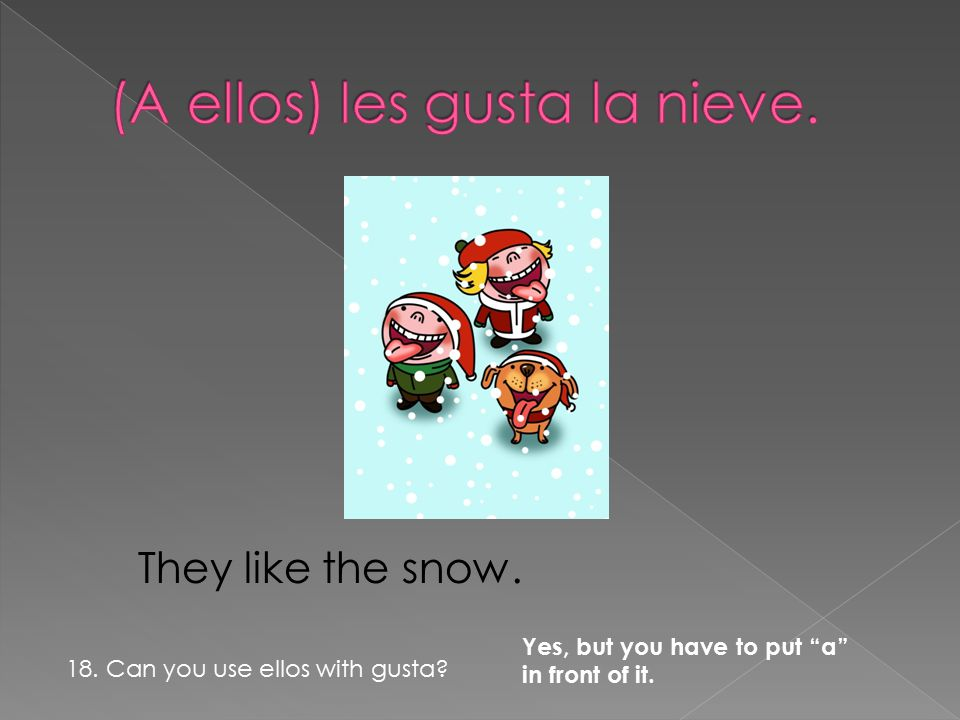They like the snow. Yes, but you have to put a in front of it. 18. Can you use ellos with gusta