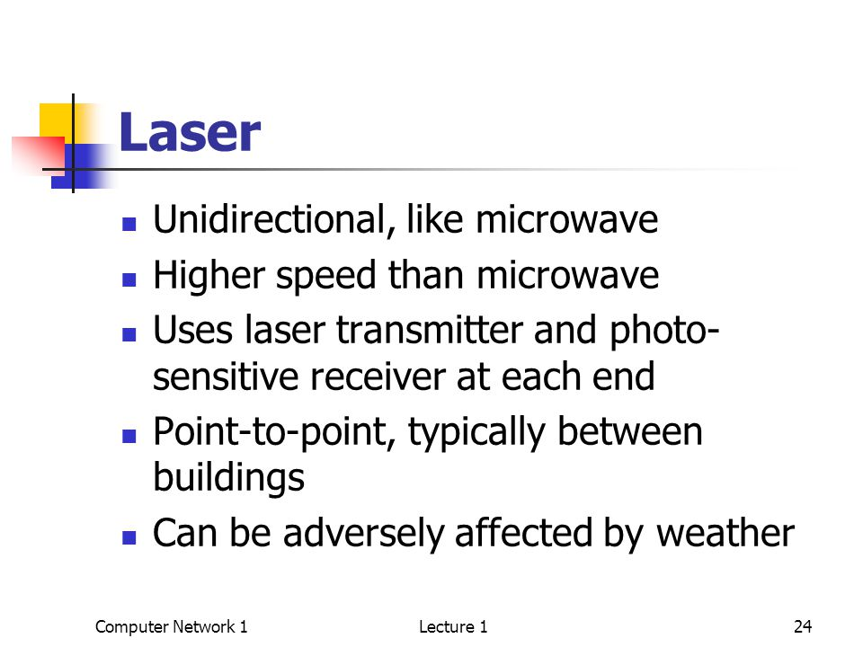 Computer Network 1Lecture 124 Laser Unidirectional, like microwave Higher speed than microwave Uses laser transmitter and photo- sensitive receiver at each end Point-to-point, typically between buildings Can be adversely affected by weather