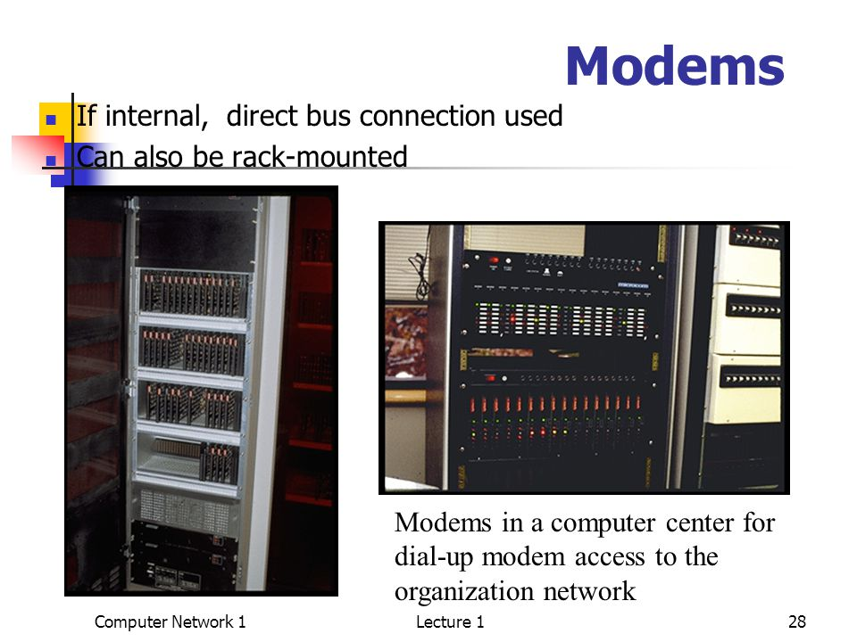 Computer Network 1Lecture 128 Modems If internal, direct bus connection used Can also be rack-mounted Modems in a computer center for dial-up modem access to the organization network