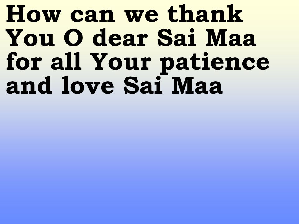 How can we thank You O dear Sai Maa for all Your patience and love Sai Maa