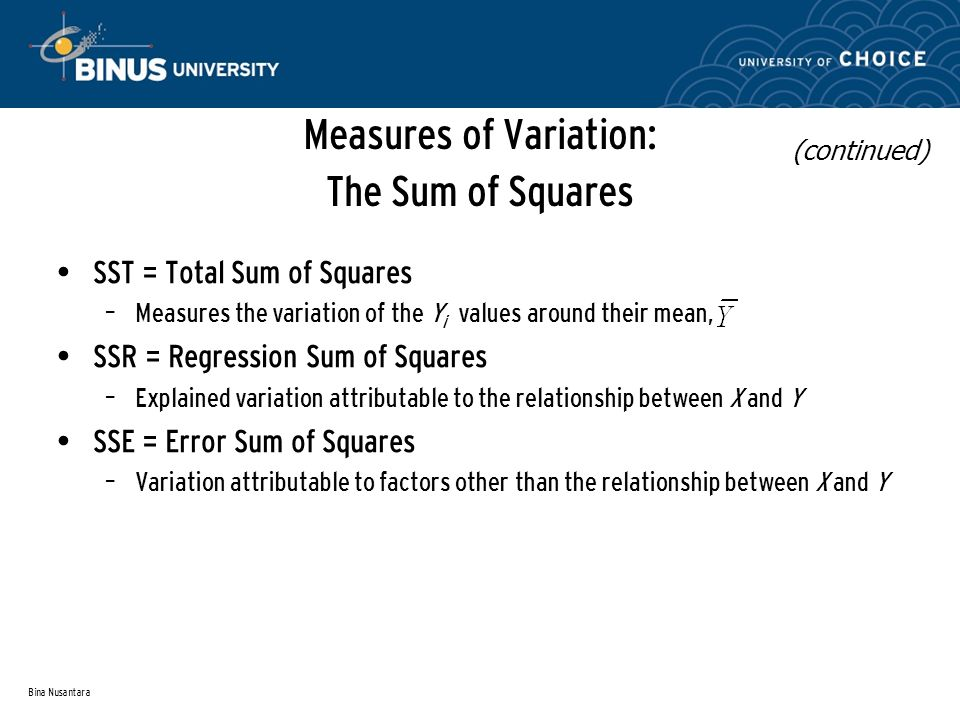 Bina Nusantara Measures of Variation: The Sum of Squares SST = Total Sum of Squares – Measures the variation of the Y i values around their mean, SSR = Regression Sum of Squares – Explained variation attributable to the relationship between X and Y SSE = Error Sum of Squares – Variation attributable to factors other than the relationship between X and Y (continued)