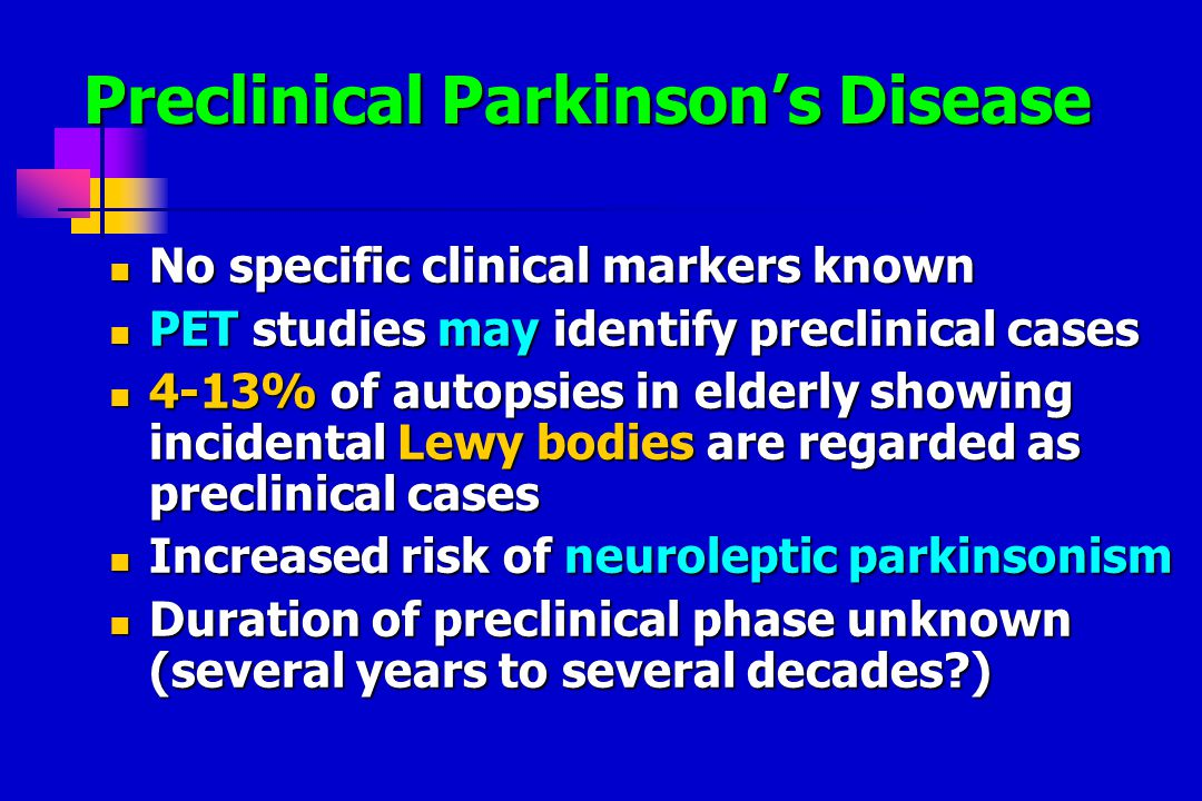 Preclinical Parkinson's Disease No specific clinical markers known No specific clinical markers known PET studies may identify preclinical cases PET studies may identify preclinical cases 4-13% of autopsies in elderly showing incidental Lewy bodies are regarded as preclinical cases 4-13% of autopsies in elderly showing incidental Lewy bodies are regarded as preclinical cases Increased risk of neuroleptic parkinsonism Increased risk of neuroleptic parkinsonism Duration of preclinical phase unknown (several years to several decades ) Duration of preclinical phase unknown (several years to several decades )