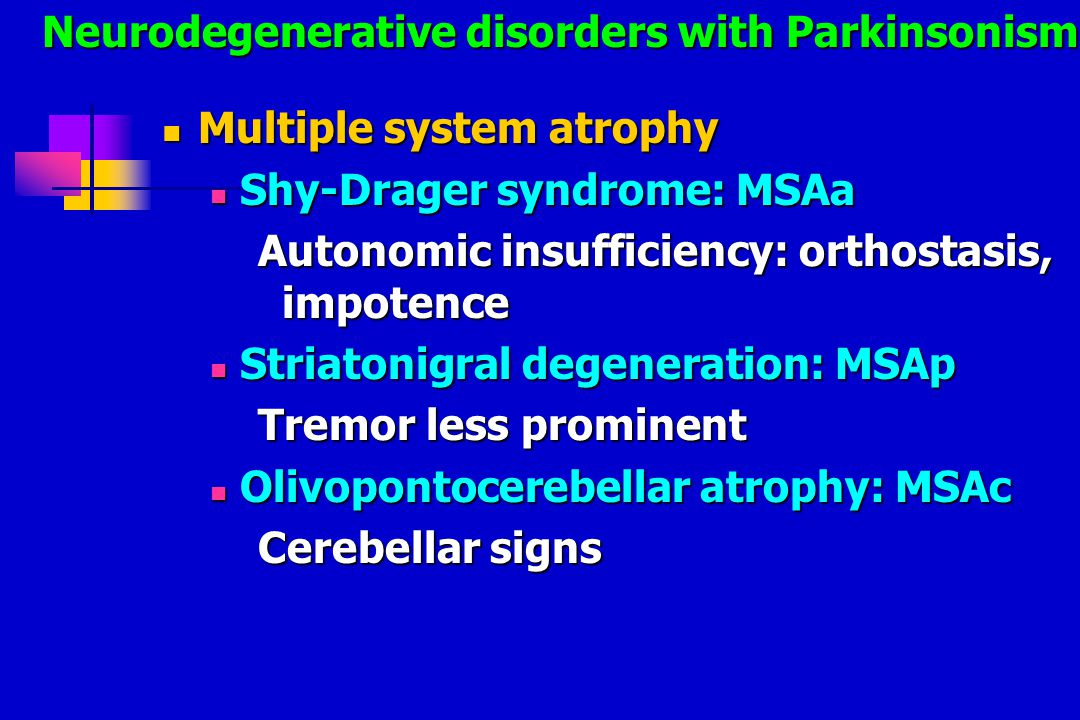 Multiple system atrophy Multiple system atrophy Shy-Drager syndrome: MSAa Shy-Drager syndrome: MSAa Autonomic insufficiency: orthostasis, impotence Striatonigral degeneration: MSAp Striatonigral degeneration: MSAp Tremor less prominent Olivopontocerebellar atrophy: MSAc Olivopontocerebellar atrophy: MSAc Cerebellar signs Neurodegenerative disorders with Parkinsonism