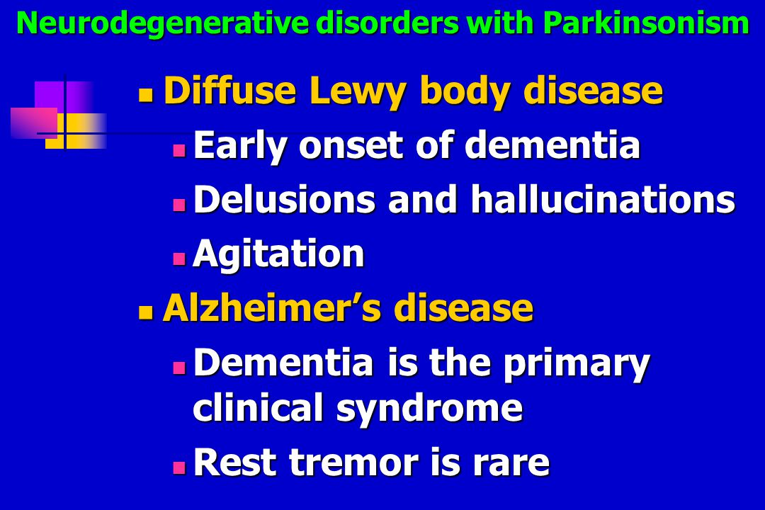 Diffuse Lewy body disease Diffuse Lewy body disease Early onset of dementia Early onset of dementia Delusions and hallucinations Delusions and hallucinations Agitation Agitation Alzheimer's disease Alzheimer's disease Dementia is the primary clinical syndrome Dementia is the primary clinical syndrome Rest tremor is rare Rest tremor is rare Neurodegenerative disorders with Parkinsonism