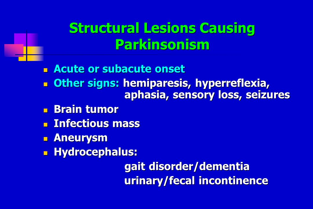 Structural Lesions Causing Parkinsonism Acute or subacute onset Acute or subacute onset Other signs: hemiparesis, hyperreflexia, aphasia, sensory loss, seizures Other signs: hemiparesis, hyperreflexia, aphasia, sensory loss, seizures Brain tumor Brain tumor Infectious mass Infectious mass Aneurysm Aneurysm Hydrocephalus: Hydrocephalus: gait disorder/dementia urinary/fecal incontinence urinary/fecal incontinence