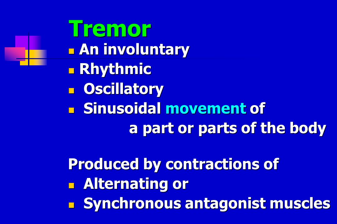 Tremor An involuntary An involuntary Rhythmic Rhythmic Oscillatory Oscillatory Sinusoidal movement of Sinusoidal movement of a part or parts of the body a part or parts of the body Produced by contractions of Alternating or Alternating or Synchronous antagonist muscles Synchronous antagonist muscles
