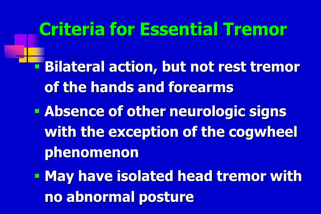 Criteria for Essential Tremor Criteria for Essential Tremor  Bilateral action, but not rest tremor of the hands and forearms  Absence of other neurologic signs with the exception of the cogwheel phenomenon  May have isolated head tremor with no abnormal posture