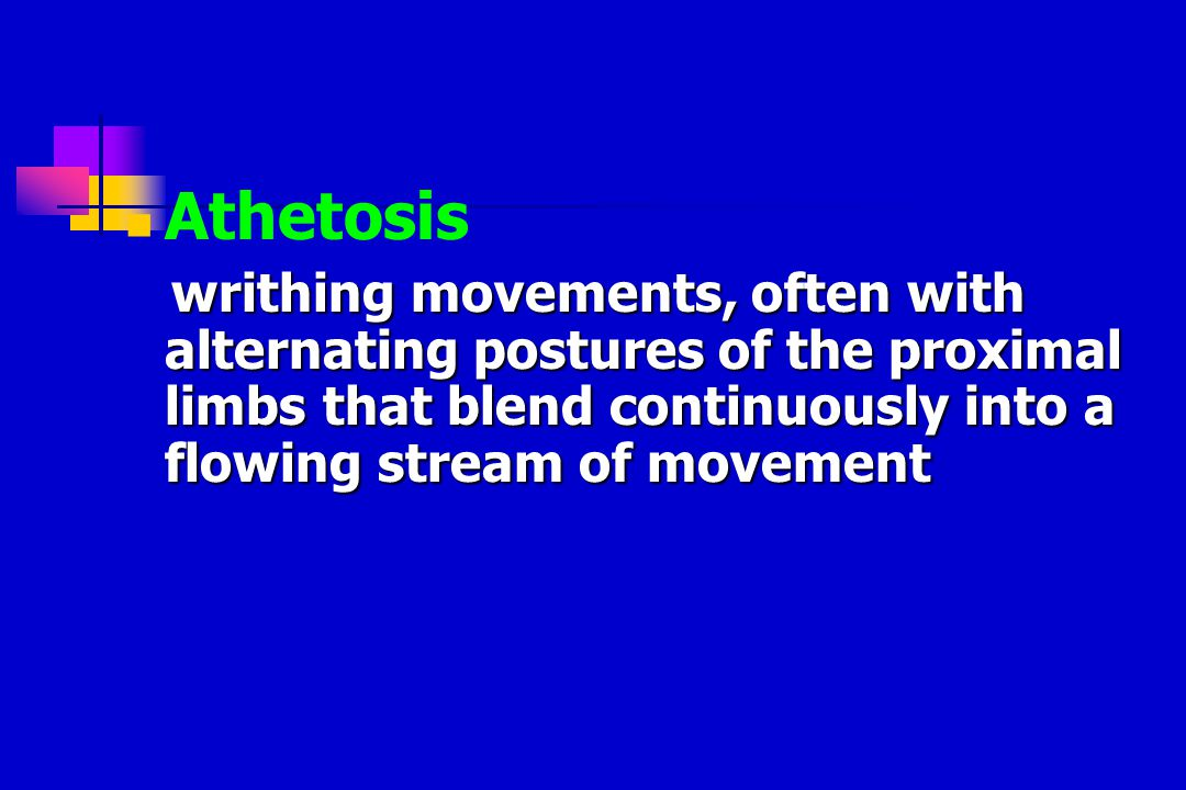 Athetosis writhing movements, often with alternating postures of the proximal limbs that blend continuously into a flowing stream of movement writhing movements, often with alternating postures of the proximal limbs that blend continuously into a flowing stream of movement