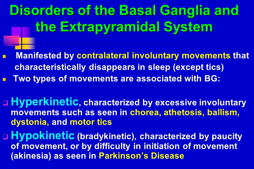 Disorders of the Basal Ganglia and the Extrapyramidal System Manifested by contralateral involuntary movements that characteristically disappears in sleep (except tics) Two types of movements are associated with BG:  Hyperkinetic, characterized by excessive involuntary movements such as seen in chorea, athetosis, ballism, dystonia, and motor tics  Hypokinetic (bradykinetic), characterized by paucity of movement, or by difficulty in initiation of movement (akinesia) as seen in Parkinson's Disease