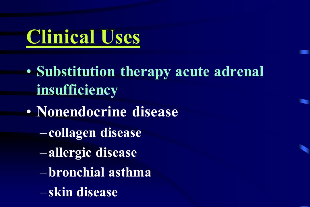 Clinical Uses Substitution therapy acute adrenal insufficiency Nonendocrine disease –collagen disease –allergic disease –bronchial asthma –skin disease