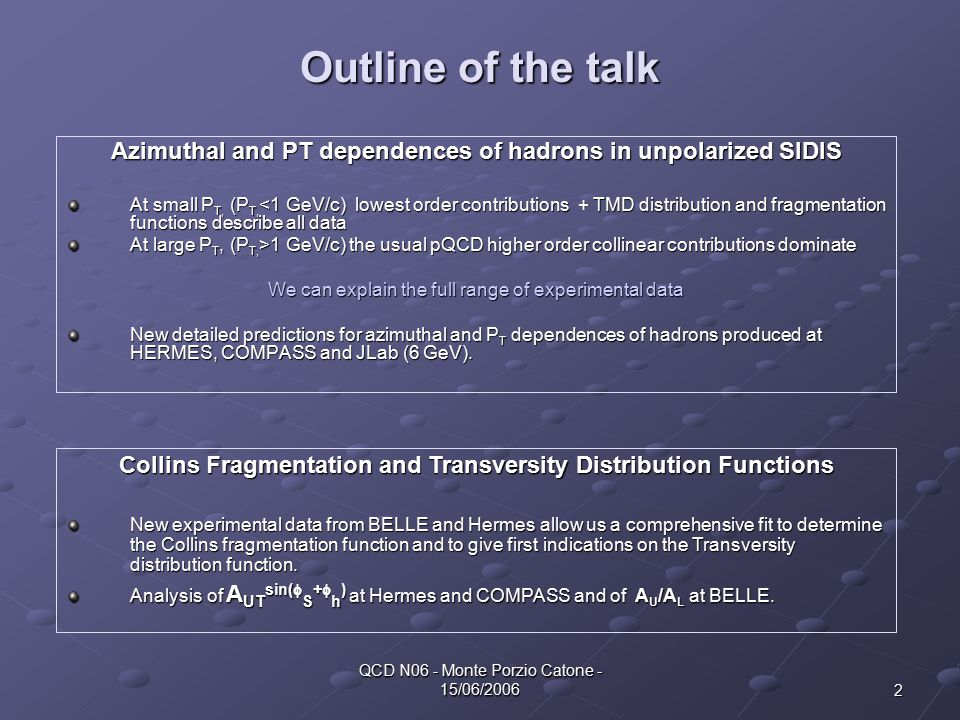 2 QCD N06 - Monte Porzio Catone - 15/06/2006 Outline of the talk Azimuthal and PT dependences of hadrons in unpolarized SIDIS At small P T, (P T, <1 GeV/c) lowest order contributions + TMD distribution and fragmentation functions describe all data At large P T, (P T, >1 GeV/c) the usual pQCD higher order collinear contributions dominate We can explain the full range of experimental data New detailed predictions for azimuthal and P T dependences of hadrons produced at HERMES, COMPASS and JLab (6 GeV).