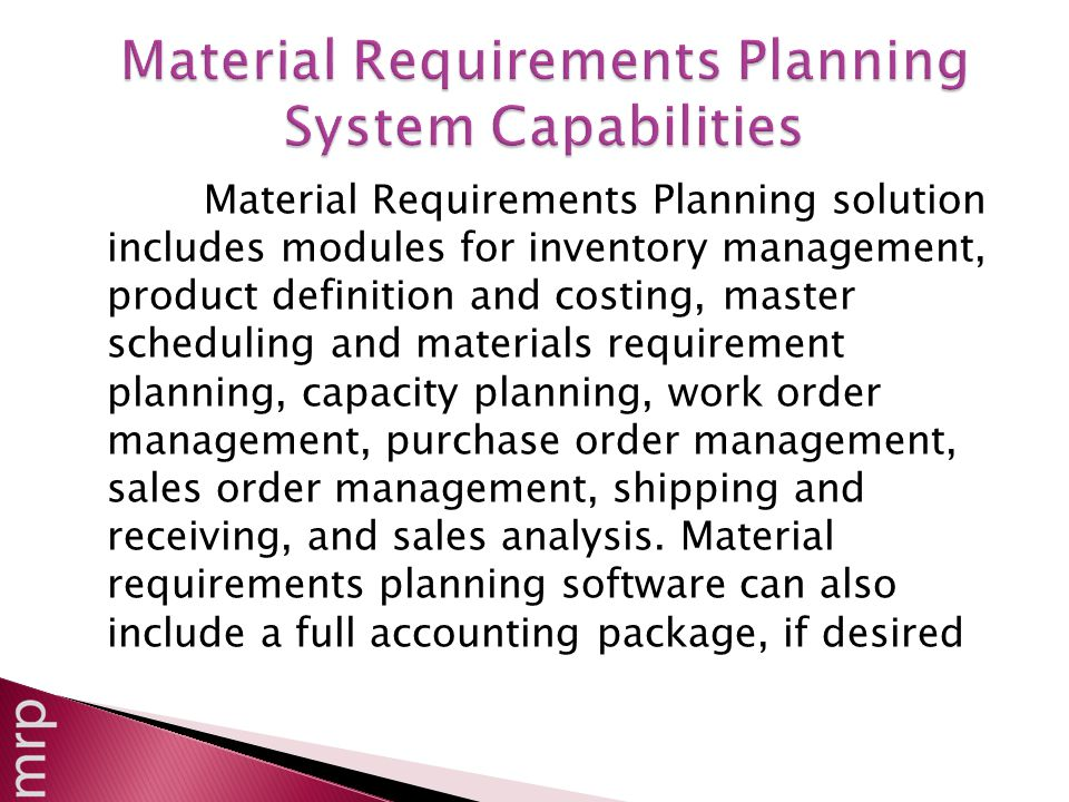 Material Requirements Planning solution includes modules for inventory management, product definition and costing, master scheduling and materials requirement planning, capacity planning, work order management, purchase order management, sales order management, shipping and receiving, and sales analysis.