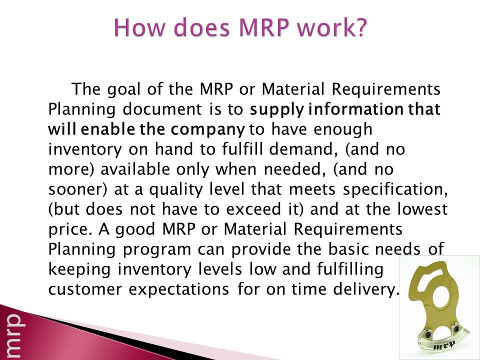 The goal of the MRP or Material Requirements Planning document is to supply information that will enable the company to have enough inventory on hand to fulfill demand, (and no more) available only when needed, (and no sooner) at a quality level that meets specification, (but does not have to exceed it) and at the lowest price.