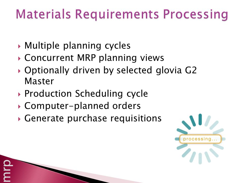  Multiple planning cycles  Concurrent MRP planning views  Optionally driven by selected glovia G2 Master  Production Scheduling cycle  Computer-planned orders  Generate purchase requisitions