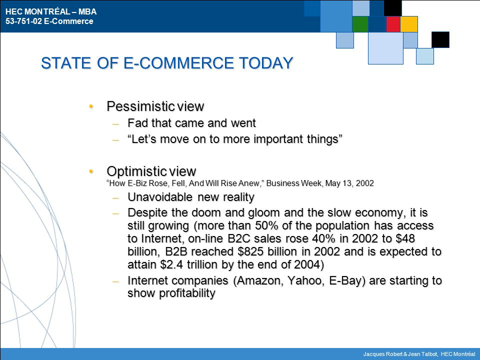 HEC MONTRÉAL – MBA E-Commerce Jacques Robert & Jean Talbot, HEC Montréal STATE OF E-COMMERCE TODAY Pessimistic viewPessimistic view – Fad that came and went – Let's move on to more important things Optimistic view How E-Biz Rose, Fell, And Will Rise Anew, Business Week, May 13, 2002Optimistic view How E-Biz Rose, Fell, And Will Rise Anew, Business Week, May 13, 2002 – Unavoidable new reality – Despite the doom and gloom and the slow economy, it is still growing (more than 50% of the population has access to Internet, on-line B2C sales rose 40% in 2002 to $48 billion, B2B reached $825 billion in 2002 and is expected to attain $2.4 trillion by the end of 2004) – Internet companies (Amazon, Yahoo, E-Bay) are starting to show profitability