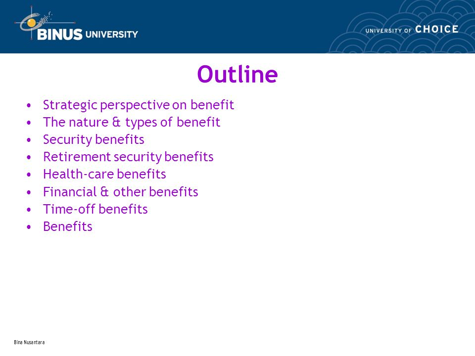 Bina Nusantara Outline Strategic perspective on benefit The nature & types of benefit Security benefits Retirement security benefits Health-care benefits Financial & other benefits Time-off benefits Benefits