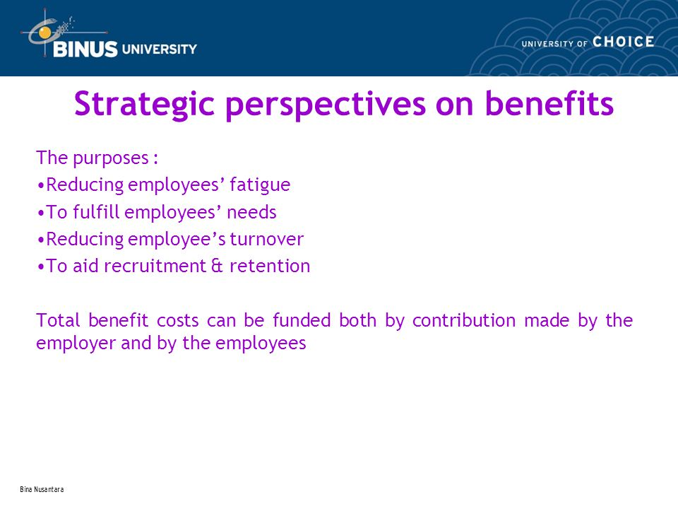 Bina Nusantara Strategic perspectives on benefits The purposes : Reducing employees' fatigue To fulfill employees' needs Reducing employee's turnover To aid recruitment & retention Total benefit costs can be funded both by contribution made by the employer and by the employees