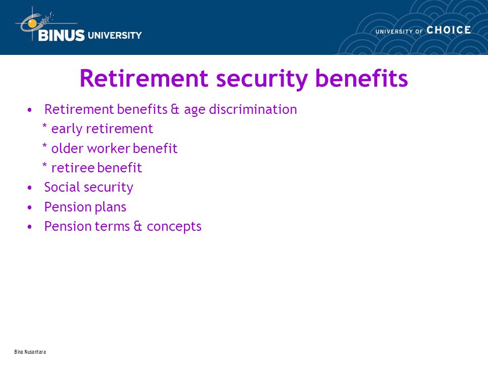 Bina Nusantara Retirement security benefits Retirement benefits & age discrimination * early retirement * older worker benefit * retiree benefit Social security Pension plans Pension terms & concepts