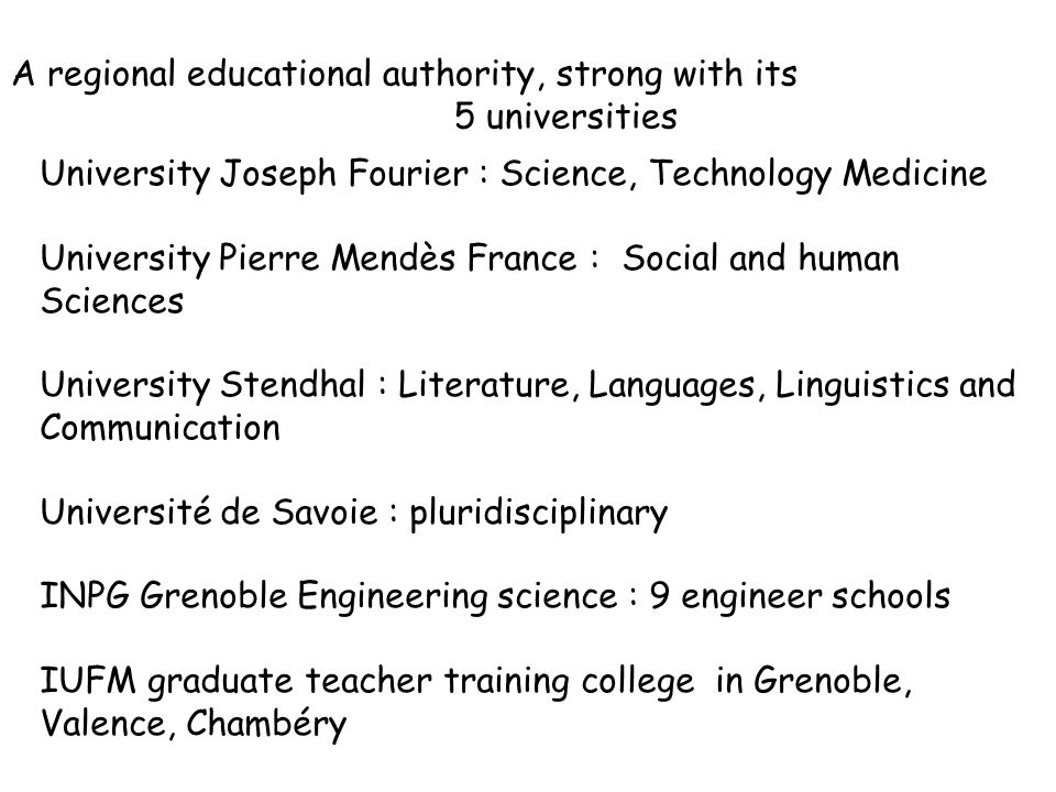 University Joseph Fourier : Science, Technology Medicine University Pierre Mendès France : Social and human Sciences University Stendhal : Literature, Languages, Linguistics and Communication Université de Savoie : pluridisciplinary INPG Grenoble Engineering science : 9 engineer schools IUFM graduate teacher training college in Grenoble, Valence, Chambéry A regional educational authority, strong with its 5 universities