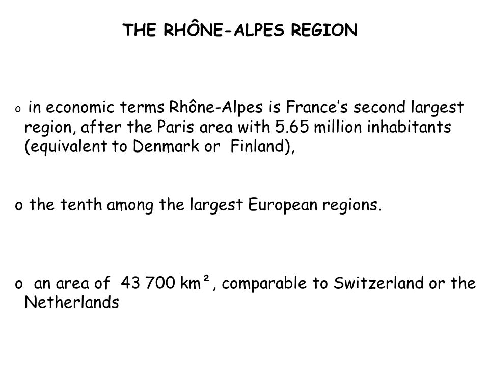 THE RHÔNE-ALPES REGION o in economic terms Rhône-Alpes is France's second largest region, after the Paris area with 5.65 million inhabitants (equivalent to Denmark or Finland), o the tenth among the largest European regions.