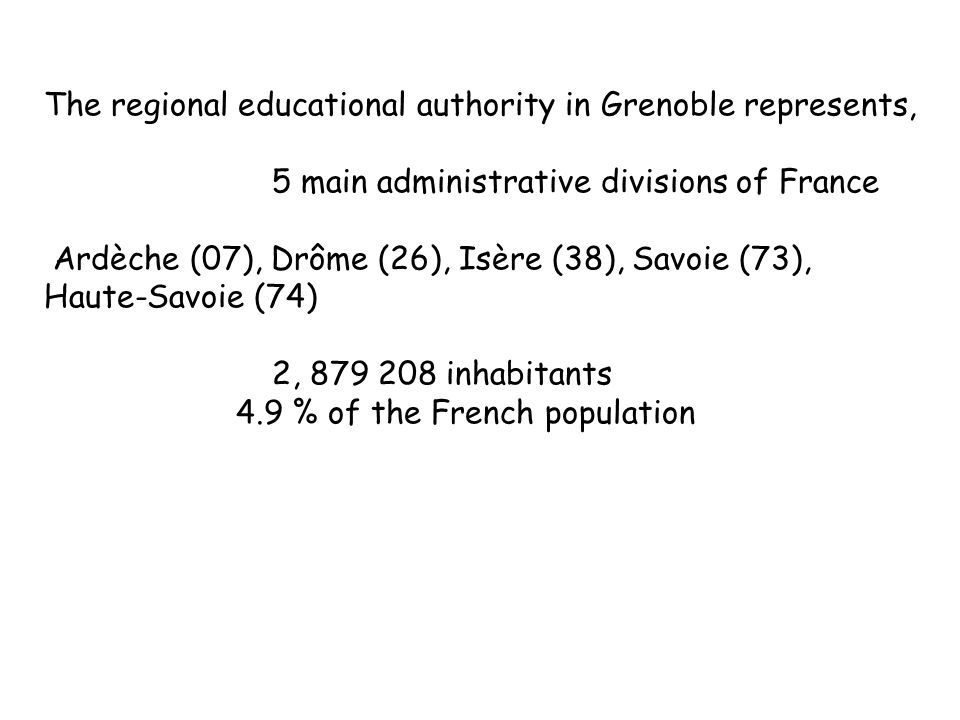 The regional educational authority in Grenoble represents, 5 main administrative divisions of France Ardèche (07), Drôme (26), Isère (38), Savoie (73), Haute-Savoie (74) 2, inhabitants 4.9 % of the French population