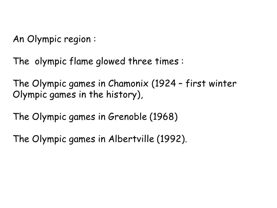 An Olympic region : The olympic flame glowed three times : The Olympic games in Chamonix (1924 – first winter Olympic games in the history), The Olympic games in Grenoble (1968) The Olympic games in Albertville (1992).