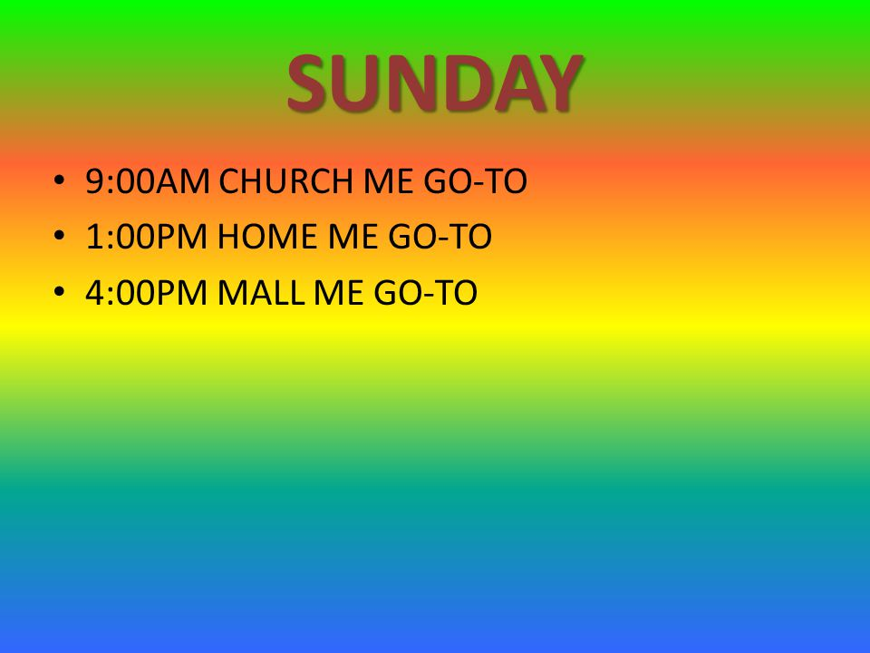 SUNDAY 9:00AM CHURCH ME GO-TO 1:00PM HOME ME GO-TO 4:00PM MALL ME GO-TO