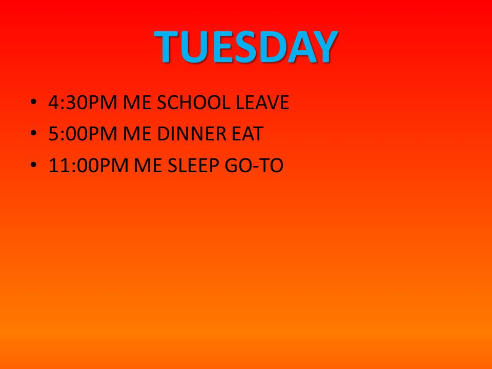 TUESDAY 4:30PM ME SCHOOL LEAVE 5:00PM ME DINNER EAT 11:00PM ME SLEEP GO-TO