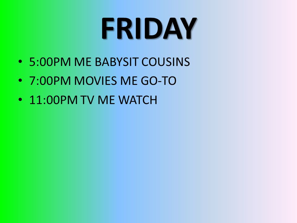 FRIDAY 5:00PM ME BABYSIT COUSINS 7:00PM MOVIES ME GO-TO 11:00PM TV ME WATCH