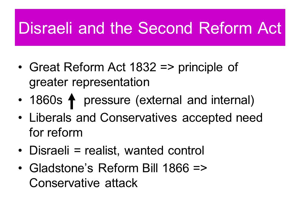 Disraeli and the Second Reform Act Great Reform Act 1832 => principle of greater representation 1860s pressure (external and internal) Liberals and Conservatives accepted need for reform Disraeli = realist, wanted control Gladstone's Reform Bill 1866 => Conservative attack