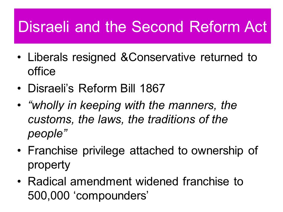 Disraeli and the Second Reform Act Liberals resigned &Conservative returned to office Disraeli's Reform Bill 1867 wholly in keeping with the manners, the customs, the laws, the traditions of the people Franchise privilege attached to ownership of property Radical amendment widened franchise to 500,000 'compounders'