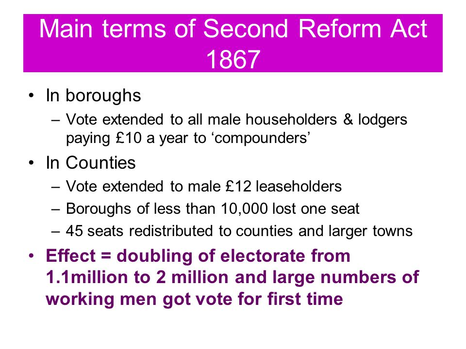 Main terms of Second Reform Act 1867 In boroughs –Vote extended to all male householders & lodgers paying £10 a year to 'compounders' In Counties –Vote extended to male £12 leaseholders –Boroughs of less than 10,000 lost one seat –45 seats redistributed to counties and larger towns Effect = doubling of electorate from 1.1million to 2 million and large numbers of working men got vote for first time