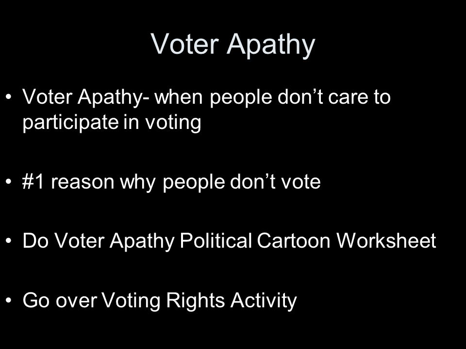 Voter Apathy Voter Apathy- when people don't care to participate in voting #1 reason why people don't vote Do Voter Apathy Political Cartoon Worksheet Go over Voting Rights Activity