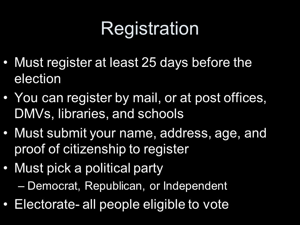 Registration Must register at least 25 days before the election You can register by mail, or at post offices, DMVs, libraries, and schools Must submit your name, address, age, and proof of citizenship to register Must pick a political party –Democrat, Republican, or Independent Electorate- all people eligible to vote