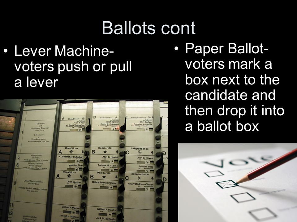 Ballots cont Lever Machine- voters push or pull a lever Paper Ballot- voters mark a box next to the candidate and then drop it into a ballot box