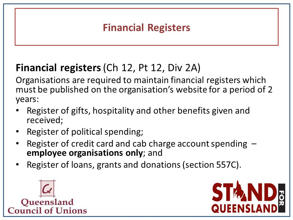 Financial Registers Financial registers (Ch 12, Pt 12, Div 2A) Organisations are required to maintain financial registers which must be published on the organisation's website for a period of 2 years: Register of gifts, hospitality and other benefits given and received; Register of political spending; Register of credit card and cab charge account spending – employee organisations only; and Register of loans, grants and donations (section 557C).