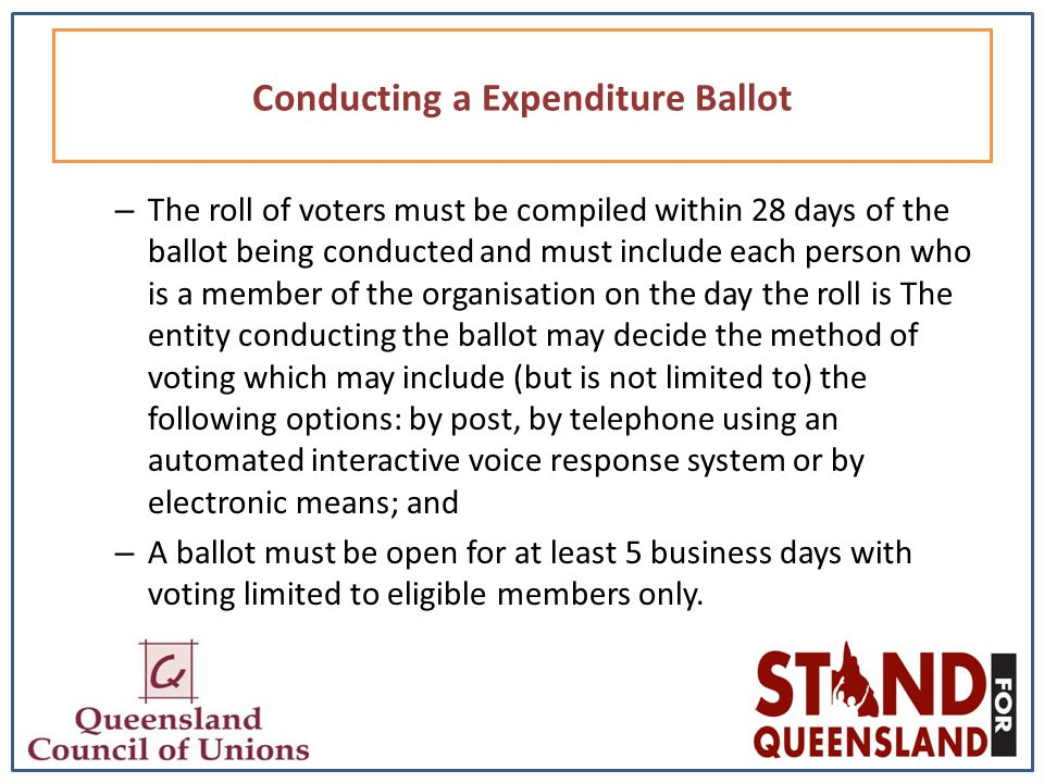 – The roll of voters must be compiled within 28 days of the ballot being conducted and must include each person who is a member of the organisation on the day the roll is The entity conducting the ballot may decide the method of voting which may include (but is not limited to) the following options: by post, by telephone using an automated interactive voice response system or by electronic means; and – A ballot must be open for at least 5 business days with voting limited to eligible members only.